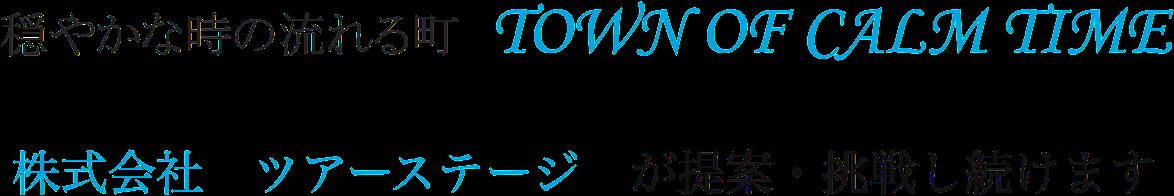 穏やかな時の流れる町 TOWN OF CALM TIME 株式会社ツアーステージ が提案・挑戦し続けます